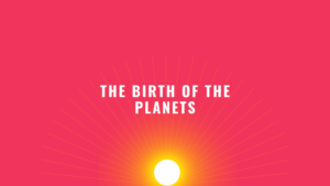 The Birth of the Planets